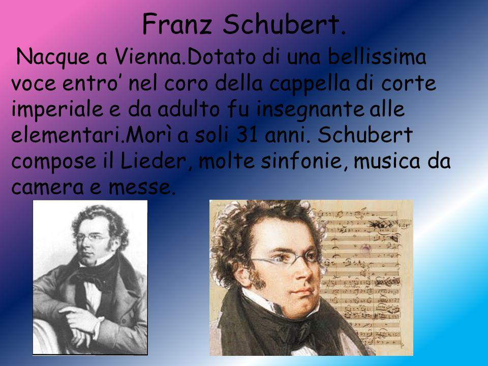 Franz Schubert. Nacque a Vienna.Dotato di una bellissima voce entro' nel coro della cappella di corte imperiale e da adulto fu insegnante alle element