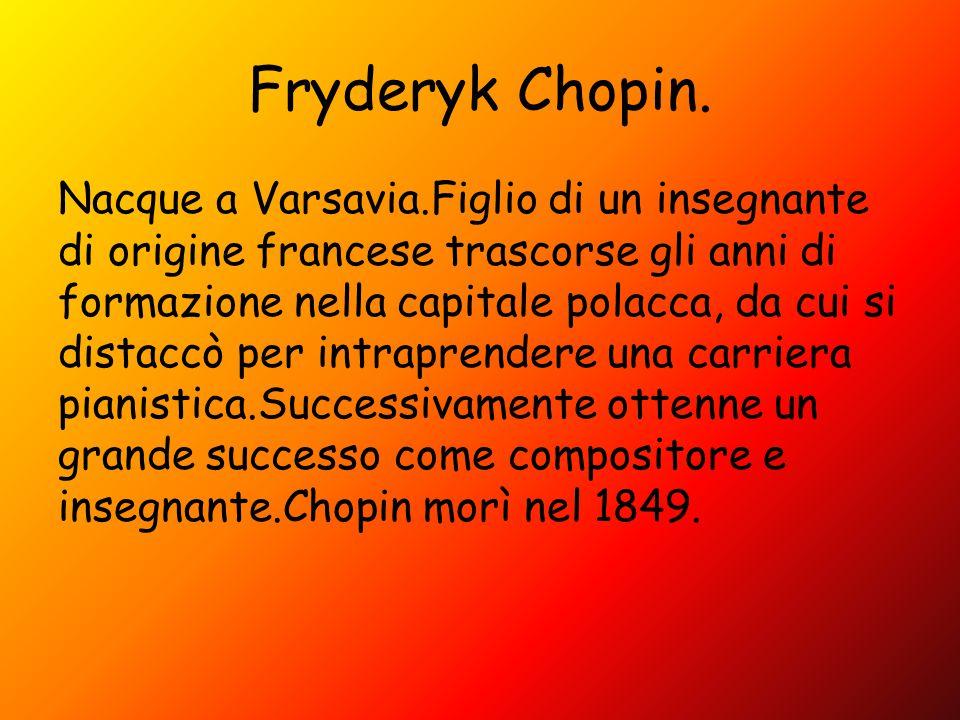 Fryderyk Chopin. Nacque a Varsavia.Figlio di un insegnante di origine francese trascorse gli anni di formazione nella capitale polacca, da cui si dist