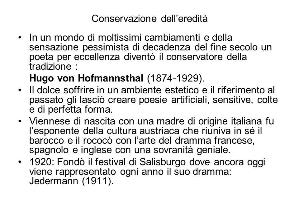 Conservazione dell'eredità In un mondo di moltissimi cambiamenti e della sensazione pessimista di decadenza del fine secolo un poeta per eccellenza diventò il conservatore della tradizione : Hugo von Hofmannsthal (1874-1929).