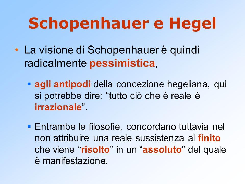 Schopenhauer e Hegel La visione di Schopenhauer è quindi radicalmente pessimistica,  agli antipodi della concezione hegeliana, qui si potrebbe dire: tutto ciò che è reale è irrazionale .