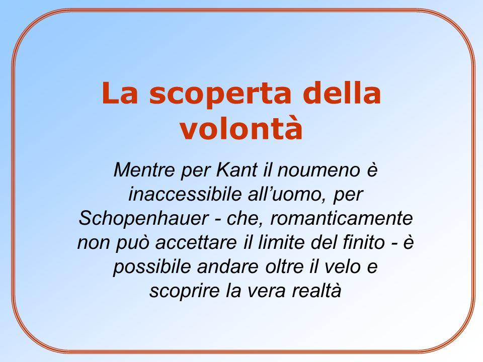 Mentre per Kant il noumeno è inaccessibile all'uomo, per Schopenhauer - che, romanticamente non può accettare il limite del finito - è possibile andare oltre il velo e scoprire la vera realtà La scoperta della volontà