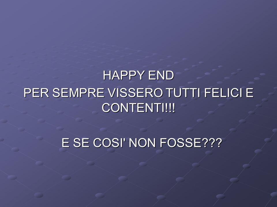 HAPPY END PER SEMPRE VISSERO TUTTI FELICI E CONTENTI!!! E SE COSI' NON FOSSE??? E SE COSI' NON FOSSE???