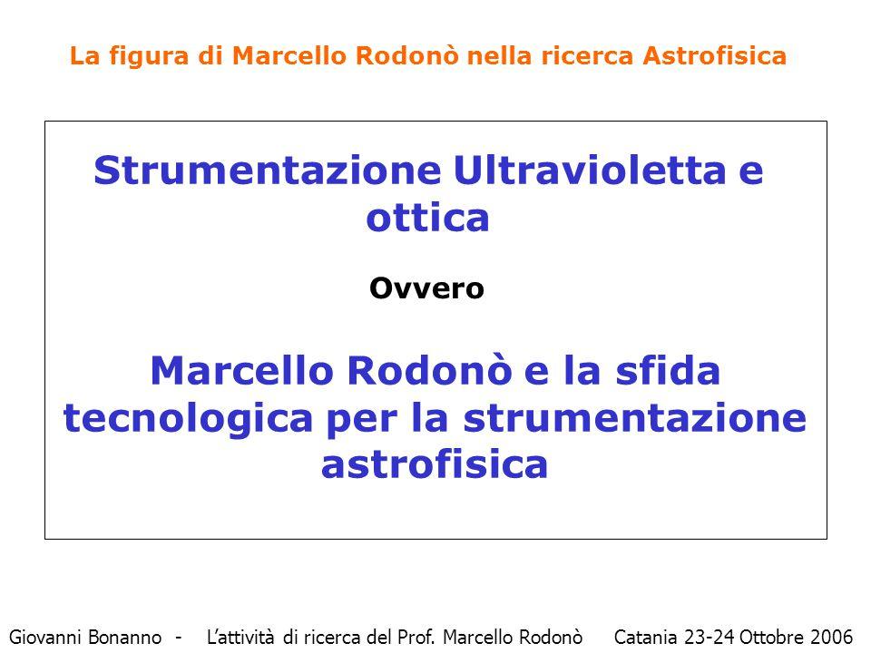 La figura di Marcello Rodonò nella ricerca Astrofisica Strumentazione Ultravioletta e ottica Giovanni Bonanno - L'attività di ricerca del Prof. Marcel