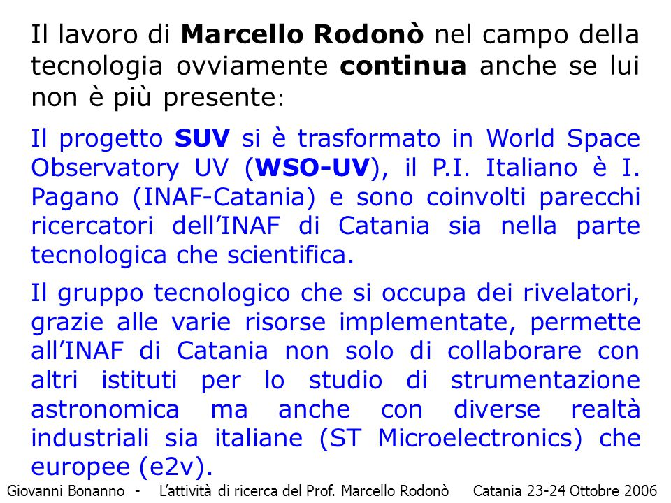 Il lavoro di Marcello Rodonò nel campo della tecnologia ovviamente continua anche se lui non è più presente : Il progetto SUV si è trasformato in World Space Observatory UV (WSO-UV), il P.I.