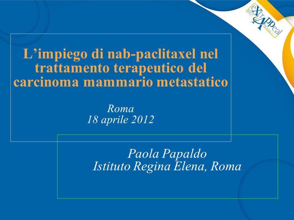 L'impiego di nab-paclitaxel nel trattamento terapeutico del carcinoma mammario metastatico Roma 18 aprile 2012 Paola Papaldo Istituto Regina Elena, Roma