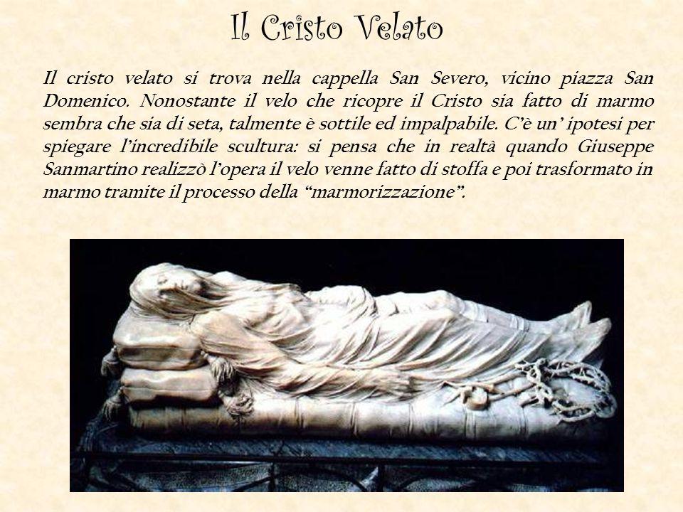 Il Cristo Velato Il cristo velato si trova nella cappella San Severo, vicino piazza San Domenico. Nonostante il velo che ricopre il Cristo sia fatto d