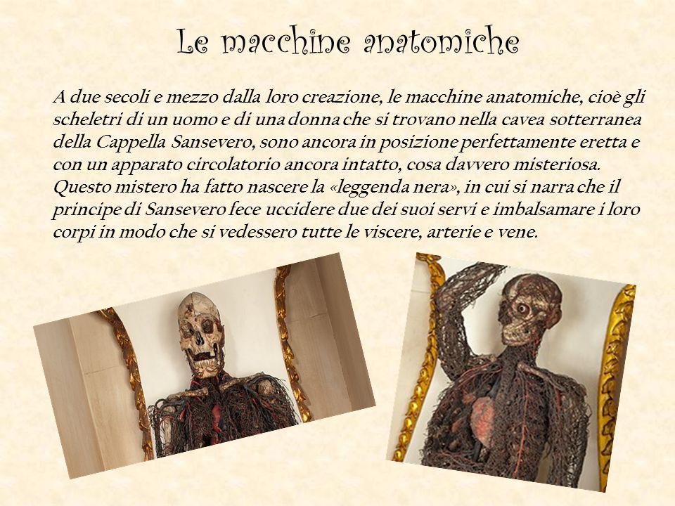 Le macchine anatomiche A due secoli e mezzo dalla loro creazione, le macchine anatomiche, cioè gli scheletri di un uomo e di una donna che si trovano nella cavea sotterranea della Cappella Sansevero, sono ancora in posizione perfettamente eretta e con un apparato circolatorio ancora intatto, cosa davvero misteriosa.
