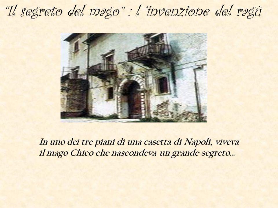 Il segreto del mago : l 'invenzione del ragù In uno dei tre piani di una casetta di Napoli, viveva il mago Chico che nascondeva un grande segreto…