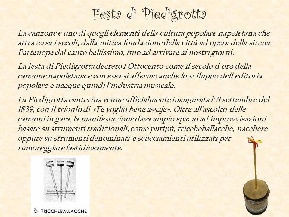 Festa di Piedigrotta La canzone è uno di quegli elementi della cultura popolare napoletana che attraversa i secoli, dalla mitica fondazione della città ad opera della sirena Partenope dal canto bellissimo, fino ad arrivare ai nostri giorni.