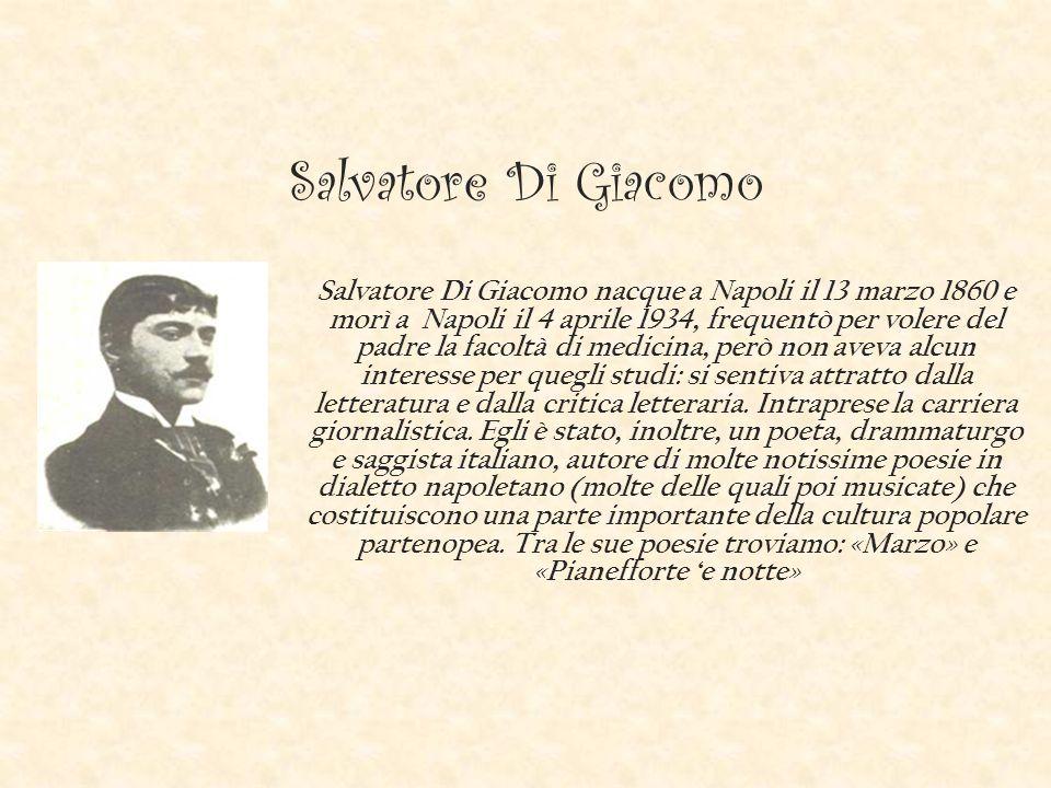 Salvatore Di Giacomo Salvatore Di Giacomo nacque a Napoli il 13 marzo 1860 e morì a Napoli il 4 aprile 1934, frequentò per volere del padre la facoltà di medicina, però non aveva alcun interesse per quegli studi: si sentiva attratto dalla letteratura e dalla critica letteraria.