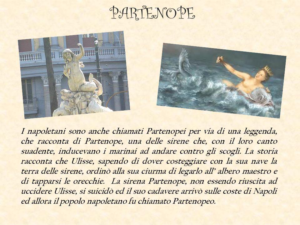 PARTENOPE I napoletani sono anche chiamati Partenopei per via di una leggenda, che racconta di Partenope, una delle sirene che, con il loro canto suadente, inducevano i marinai ad andare contro gli scogli.