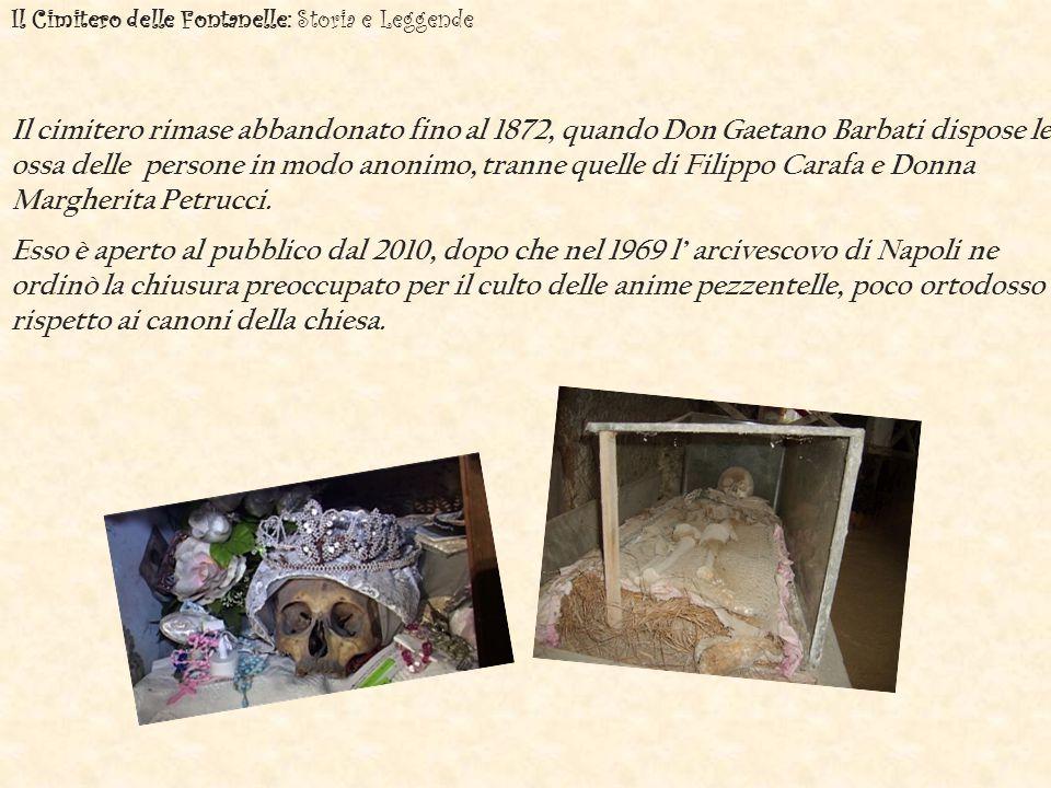 Il Cimitero delle Fontanelle: Storia e Leggende Il cimitero rimase abbandonato fino al 1872, quando Don Gaetano Barbati dispose le ossa delle persone in modo anonimo, tranne quelle di Filippo Carafa e Donna Margherita Petrucci.