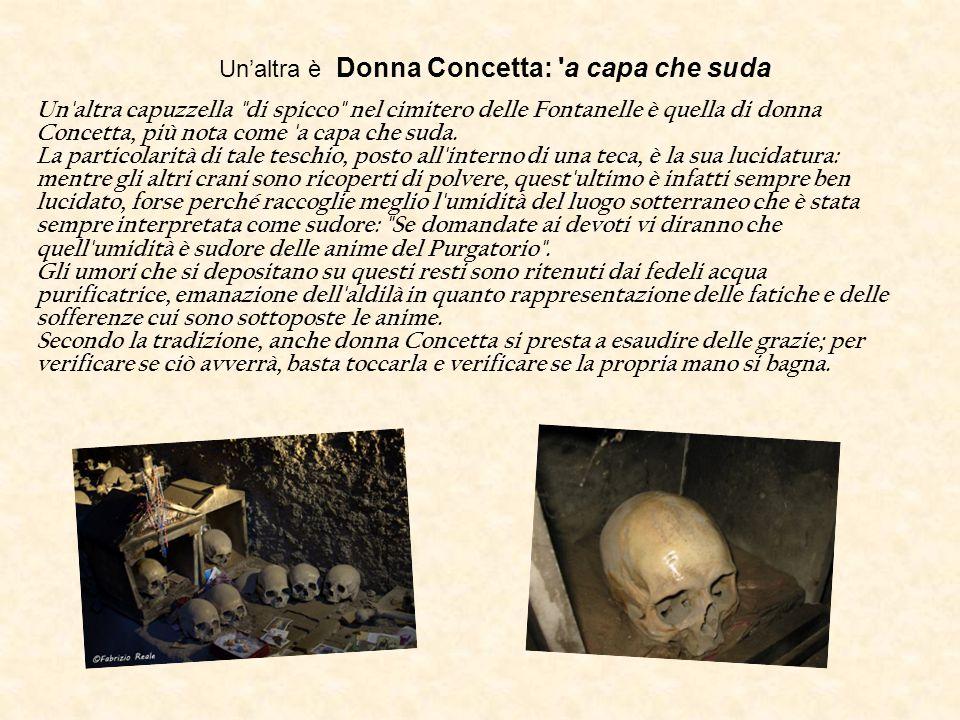 Un'altra è Donna Concetta: a capa che suda Un altra capuzzella di spicco nel cimitero delle Fontanelle è quella di donna Concetta, più nota come a capa che suda.
