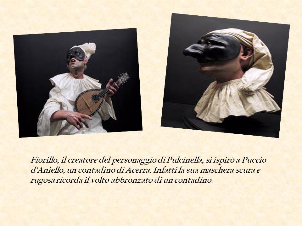 Fiorillo, il creatore del personaggio di Pulcinella, si ispirò a Puccio d'Aniello, un contadino di Acerra. Infatti la sua maschera scura e rugosa rico