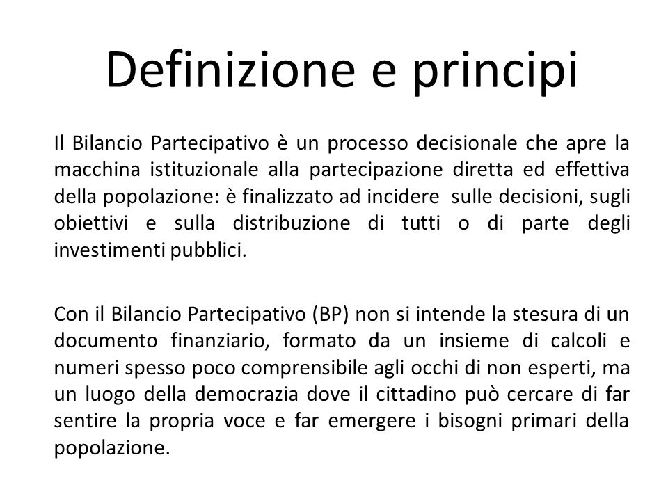 Definizione e principi Il Bilancio Partecipativo è un processo decisionale che apre la macchina istituzionale alla partecipazione diretta ed effettiva