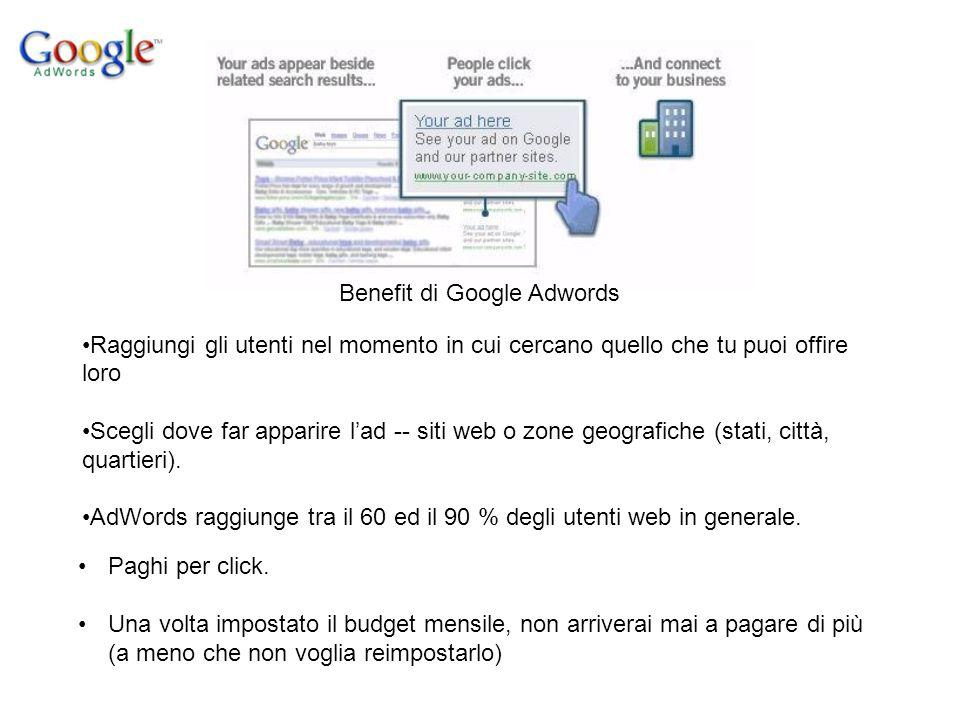 Benefit di Google Adwords Raggiungi gli utenti nel momento in cui cercano quello che tu puoi offire loro Scegli dove far apparire l'ad -- siti web o zone geografiche (stati, città, quartieri).