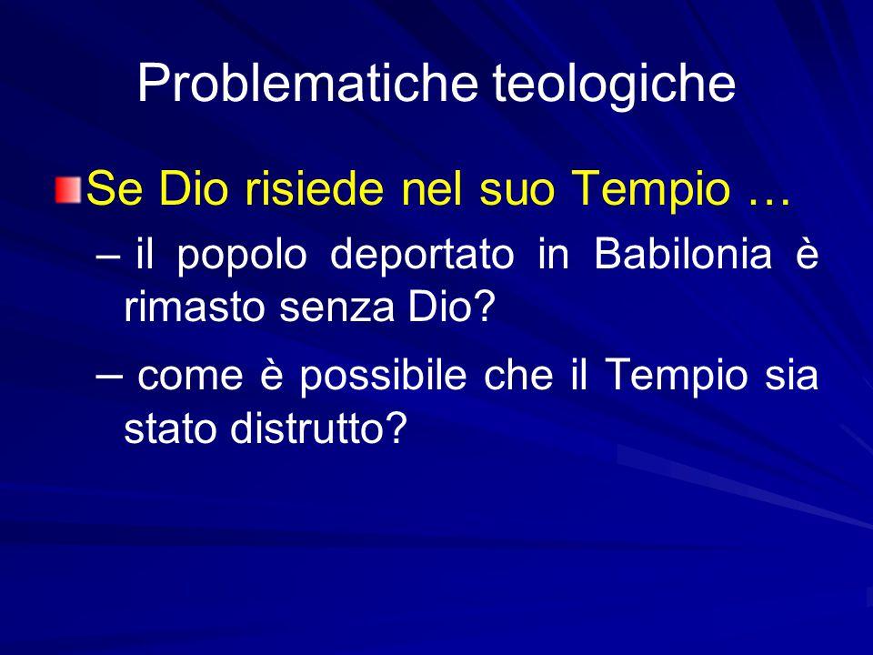 Problematiche teologiche Se Dio risiede nel suo Tempio … – – il popolo deportato in Babilonia è rimasto senza Dio.