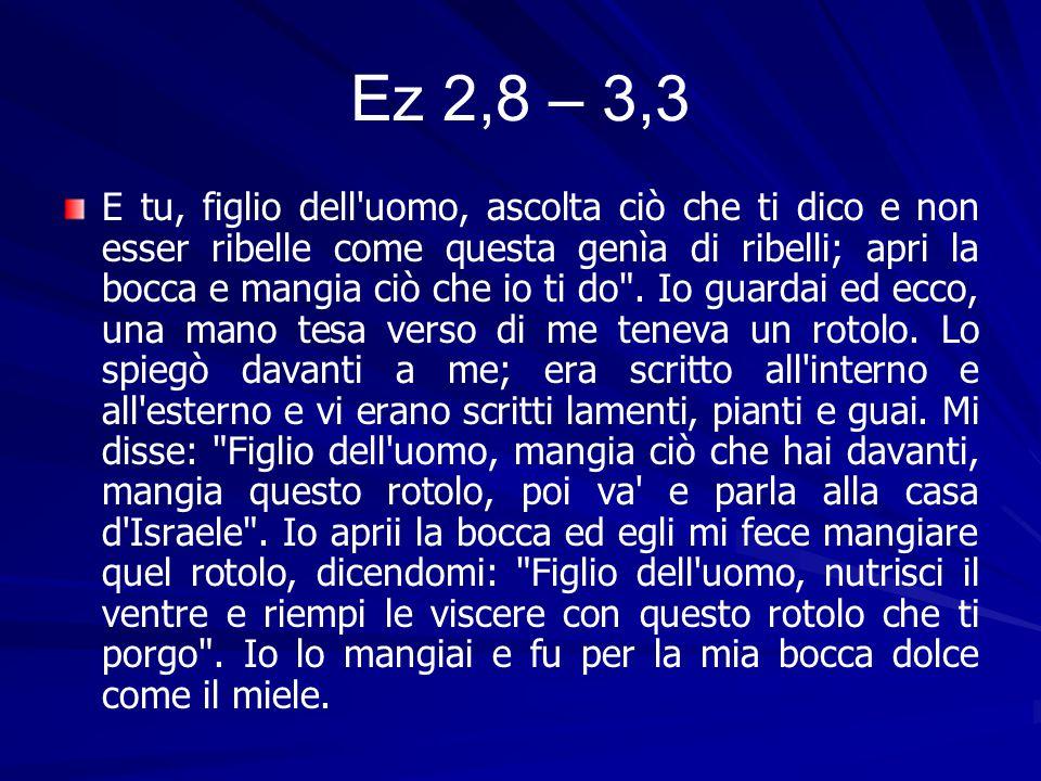 Ez 2,8 – 3,3 E tu, figlio dell uomo, ascolta ciò che ti dico e non esser ribelle come questa genìa di ribelli; apri la bocca e mangia ciò che io ti do .