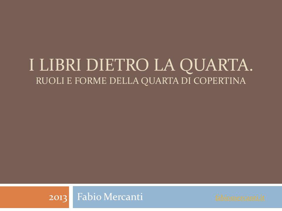 I LIBRI DIETRO LA QUARTA. RUOLI E FORME DELLA QUARTA DI COPERTINA 2013 Fabio Mercanti fabiomercanti.it fabiomercanti.it