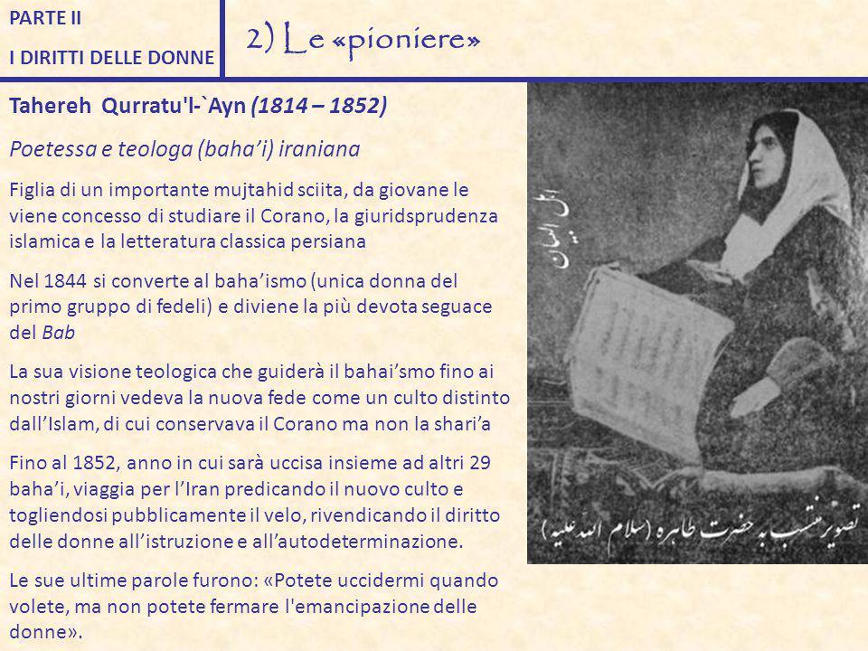 PARTE II I DIRITTI DELLE DONNE 2) Le «pioniere» Tahereh Qurratu'l-`Ayn (1814 – 1852) Poetessa e teologa (baha'i) iraniana Figlia di un importante mujt