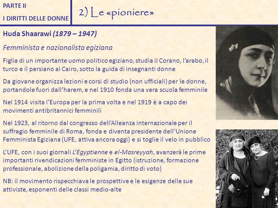PARTE II I DIRITTI DELLE DONNE 2) Le «pioniere» Huda Shaarawi (1879 – 1947) Femminista e nazionalista egiziana Figlia di un importante uomo politico e