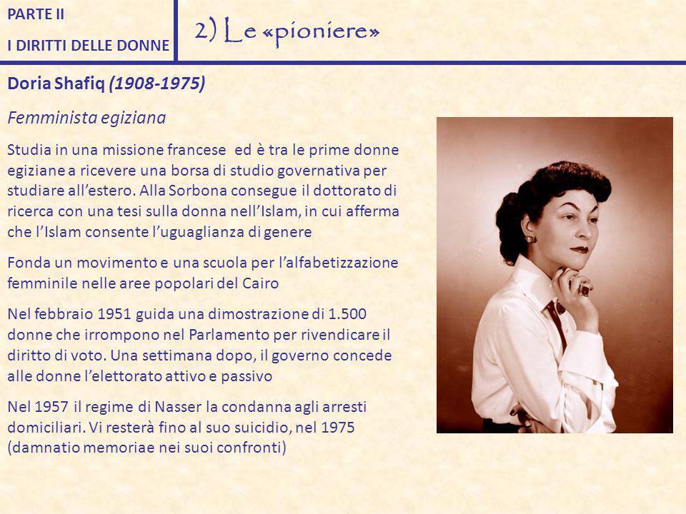 PARTE II I DIRITTI DELLE DONNE 2) Le «pioniere» Doria Shafiq (1908-1975) Femminista egiziana Studia in una missione francese ed è tra le prime donne e