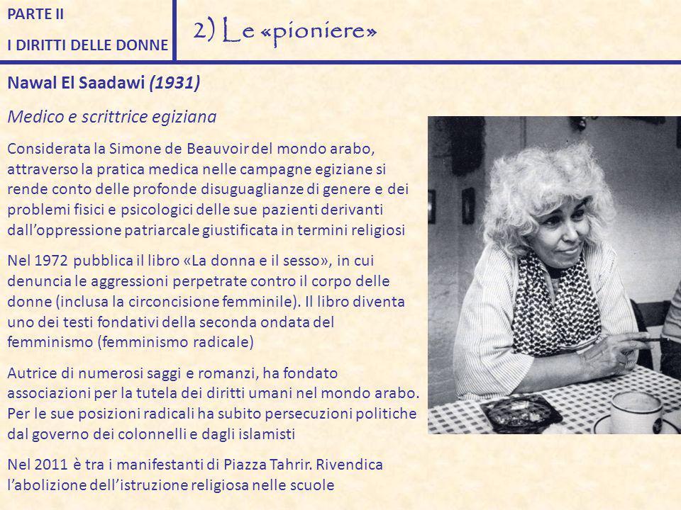 PARTE II I DIRITTI DELLE DONNE 2) Le «pioniere» Nawal El Saadawi (1931) Medico e scrittrice egiziana Considerata la Simone de Beauvoir del mondo arabo