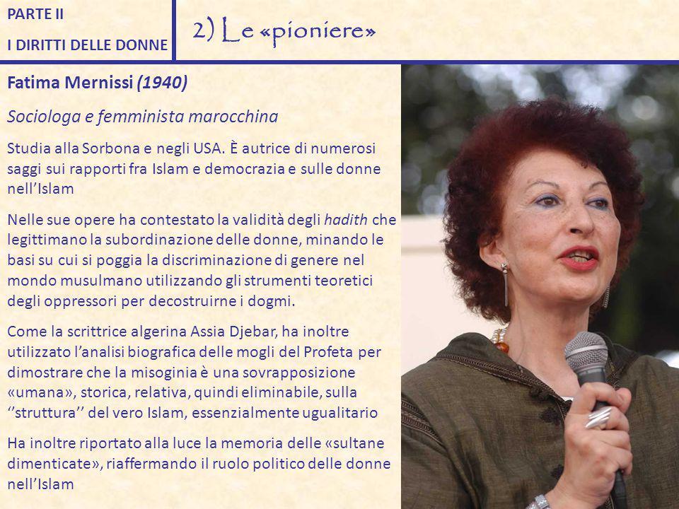 PARTE II I DIRITTI DELLE DONNE 2) Le «pioniere» Fatima Mernissi (1940) Sociologa e femminista marocchina Studia alla Sorbona e negli USA. È autrice di