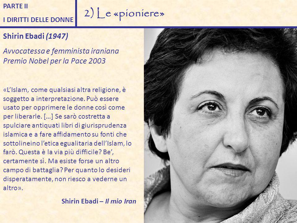 PARTE II I DIRITTI DELLE DONNE 2) Le «pioniere» Shirin Ebadi (1947) Avvocatessa e femminista iraniana Premio Nobel per la Pace 2003 «L'Islam, come qua