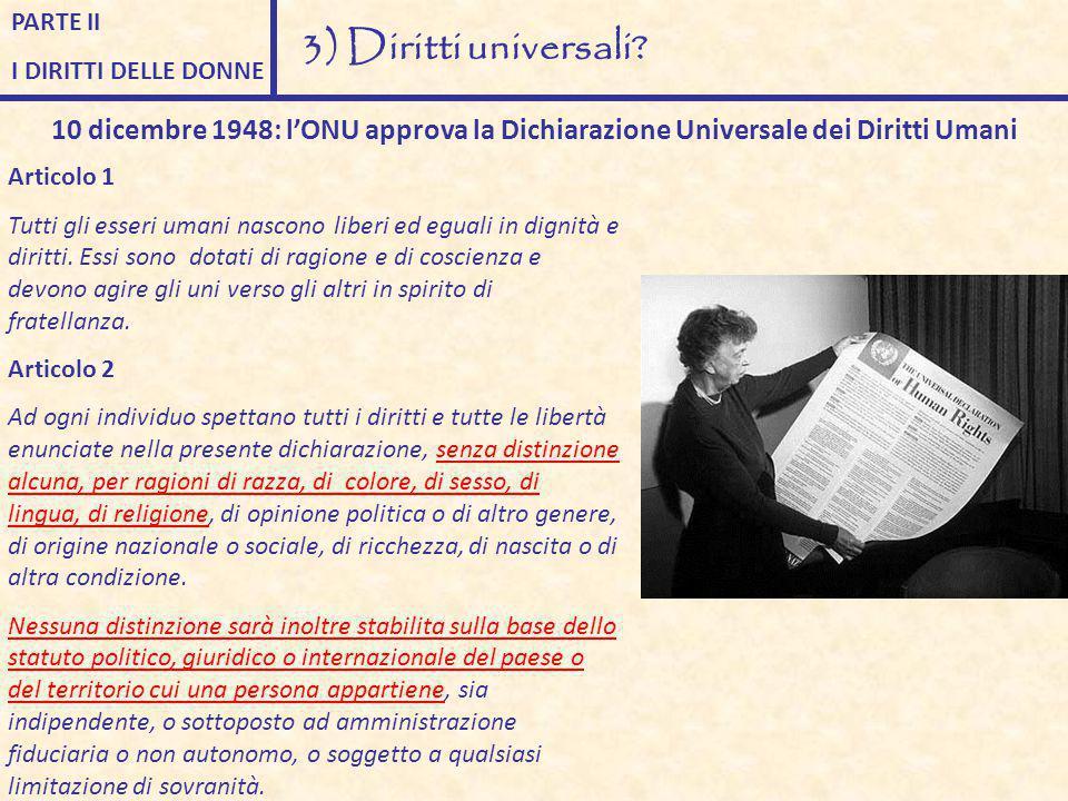 PARTE II I DIRITTI DELLE DONNE 3) Diritti universali? 10 dicembre 1948: l'ONU approva la Dichiarazione Universale dei Diritti Umani Articolo 1 Tutti g