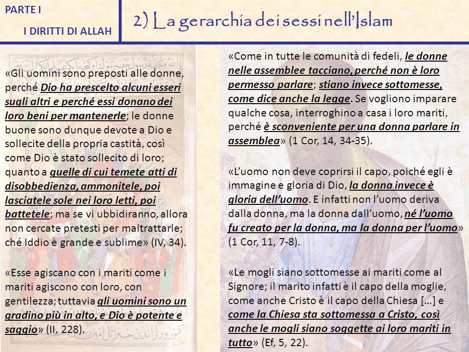PARTE I I DIRITTI DI ALLAH 2) La gerarchia dei sessi nell'Islam «Gli uomini sono preposti alle donne, perché Dio ha prescelto alcuni esseri sugli altr