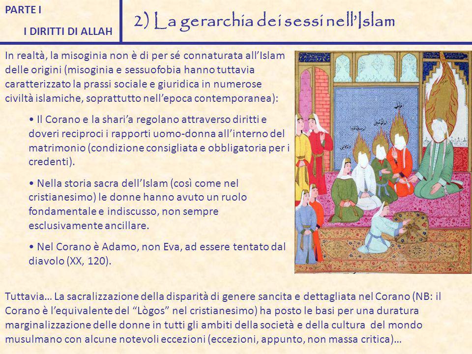 PARTE I I DIRITTI DI ALLAH 2) La gerarchia dei sessi nell'Islam In realtà, la misoginia non è di per sé connaturata all'Islam delle origini (misoginia