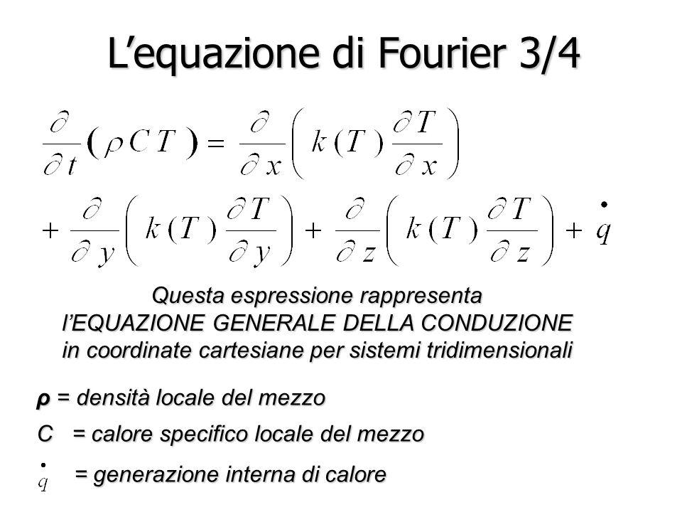 L'equazione di Fourier 3/4 Questa espressione rappresenta l'EQUAZIONE GENERALE DELLA CONDUZIONE in coordinate cartesiane per sistemi tridimensionali ρ = densità locale del mezzo C = calore specifico locale del mezzo = generazione interna di calore = generazione interna di calore