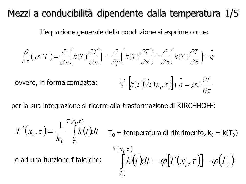 Mezzi a conducibilità dipendente dalla temperatura 1/5 L'equazione generale della conduzione si esprime come: ovvero, in forma compatta: per la sua integrazione si ricorre alla trasformazione di KIRCHHOFF: T 0 = temperatura di riferimento, k 0 = k(T 0 ) e ad una funzione f tale che:
