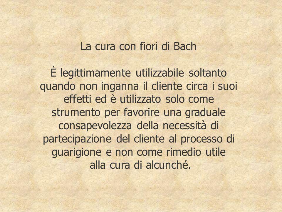 La cura con fiori di Bach È legittimamente utilizzabile soltanto quando non inganna il cliente circa i suoi effetti ed è utilizzato solo come strument
