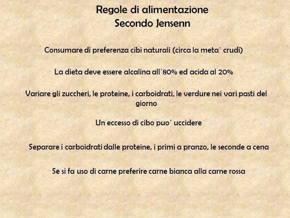 Regole di alimentazione Secondo Jensenn Consumare di preferenza cibi naturali (circa la meta ' crudi) La dieta deve essere alcalina all ' 80% ed acida