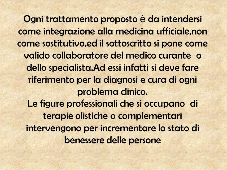 Ogni trattamento proposto è da intendersi come integrazione alla medicina ufficiale,non come sostitutivo,ed il sottoscritto si pone come valido collab
