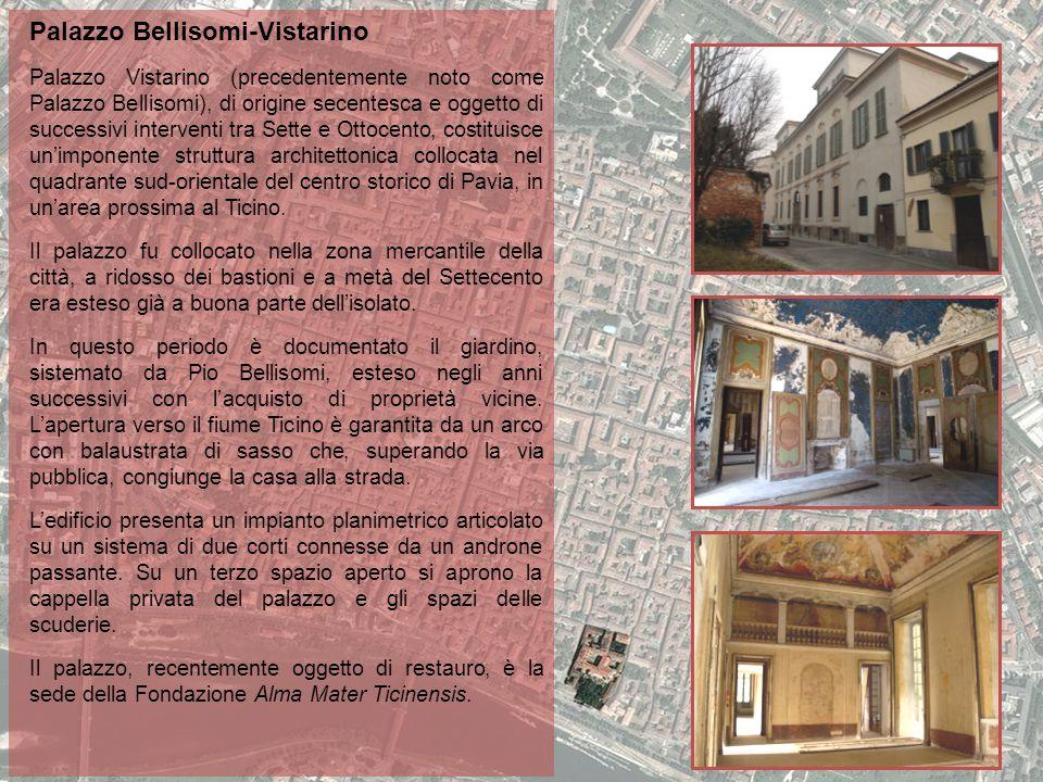 Palazzo Bellisomi-Vistarino Palazzo Vistarino (precedentemente noto come Palazzo Bellisomi), di origine secentesca e oggetto di successivi interventi tra Sette e Ottocento, costituisce un'imponente struttura architettonica collocata nel quadrante sud-orientale del centro storico di Pavia, in un'area prossima al Ticino.