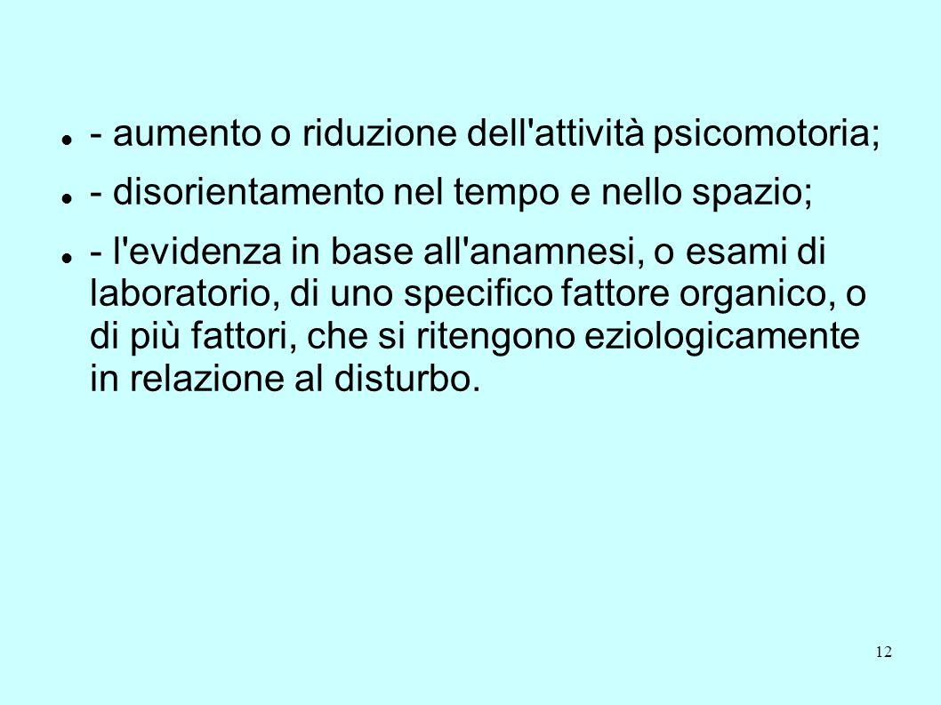 12 - aumento o riduzione dell'attività psicomotoria; - disorientamento nel tempo e nello spazio; - l'evidenza in base all'anamnesi, o esami di laborat
