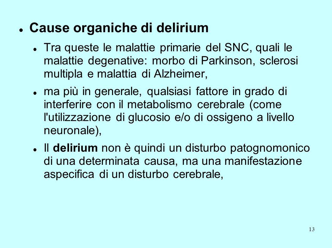 13 Cause organiche di delirium Tra queste le malattie primarie del SNC, quali le malattie degenative: morbo di Parkinson, sclerosi multipla e malattia