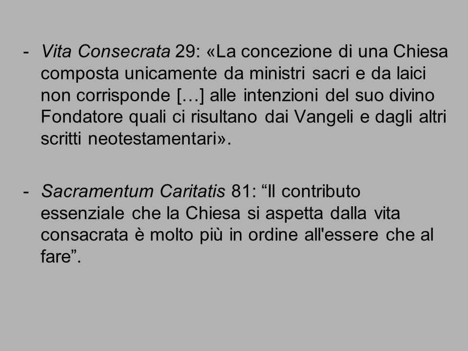 -Vita Consecrata 29: «La concezione di una Chiesa composta unicamente da ministri sacri e da laici non corrisponde […] alle intenzioni del suo divino