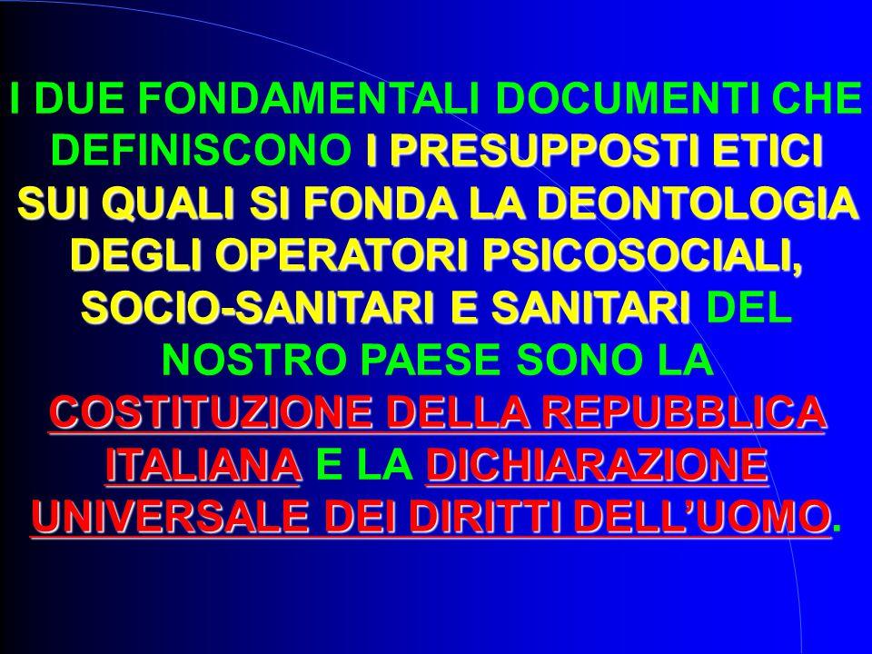 I PRESUPPOSTI ETICI SUI QUALI SI FONDA LA DEONTOLOGIA DEGLI OPERATORI PSICOSOCIALI, SOCIO-SANITARI E SANITARI COSTITUZIONE DELLA REPUBBLICA ITALIANADICHIARAZIONE UNIVERSALE DEI DIRITTI DELL'UOMO I DUE FONDAMENTALI DOCUMENTI CHE DEFINISCONO I PRESUPPOSTI ETICI SUI QUALI SI FONDA LA DEONTOLOGIA DEGLI OPERATORI PSICOSOCIALI, SOCIO-SANITARI E SANITARI DEL NOSTRO PAESE SONO LA COSTITUZIONE DELLA REPUBBLICA ITALIANA E LA DICHIARAZIONE UNIVERSALE DEI DIRITTI DELL'UOMO.