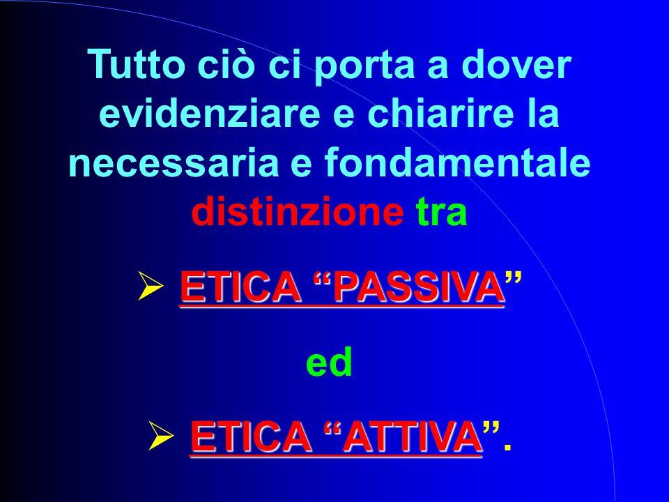 Tutto ciò ci porta a dover evidenziare e chiarire la necessaria e fondamentale distinzione tra ETICA PASSIVA  ETICA PASSIVA ed ETICA ATTIVA  ETICA ATTIVA .