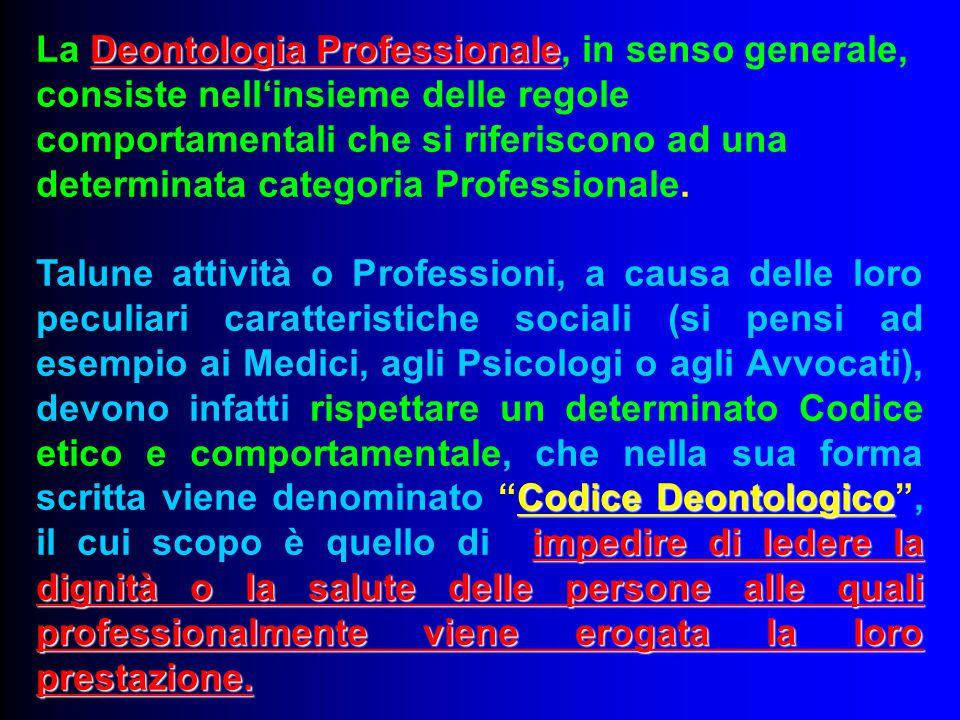 Deontologia Professionale La Deontologia Professionale, in senso generale, consiste nell'insieme delle regole comportamentali che si riferiscono ad un