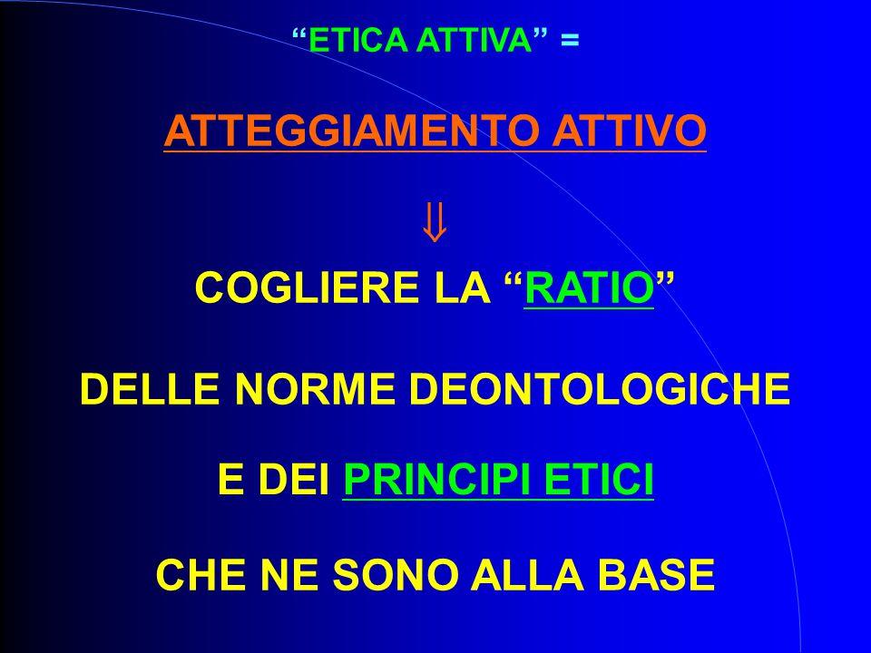 ETICA ATTIVA = ATTEGGIAMENTO ATTIVO  COGLIERE LA RATIO DELLE NORME DEONTOLOGICHE E DEI PRINCIPI ETICI CHE NE SONO ALLA BASE