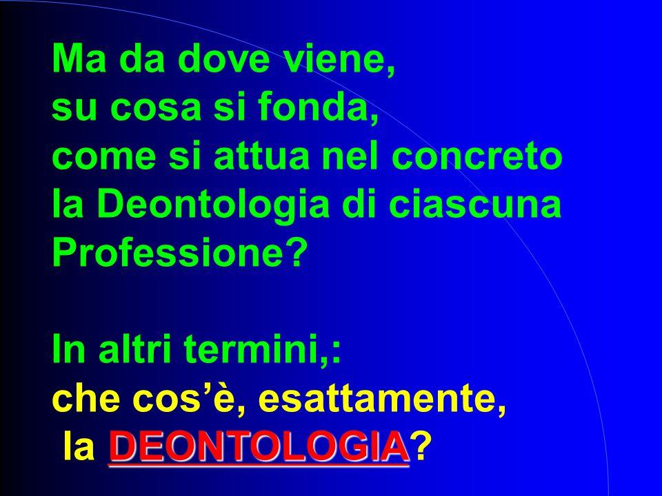 Ma da dove viene, su cosa si fonda, come si attua nel concreto la Deontologia di ciascuna Professione? In altri termini,: che cos'è, esattamente, DEON