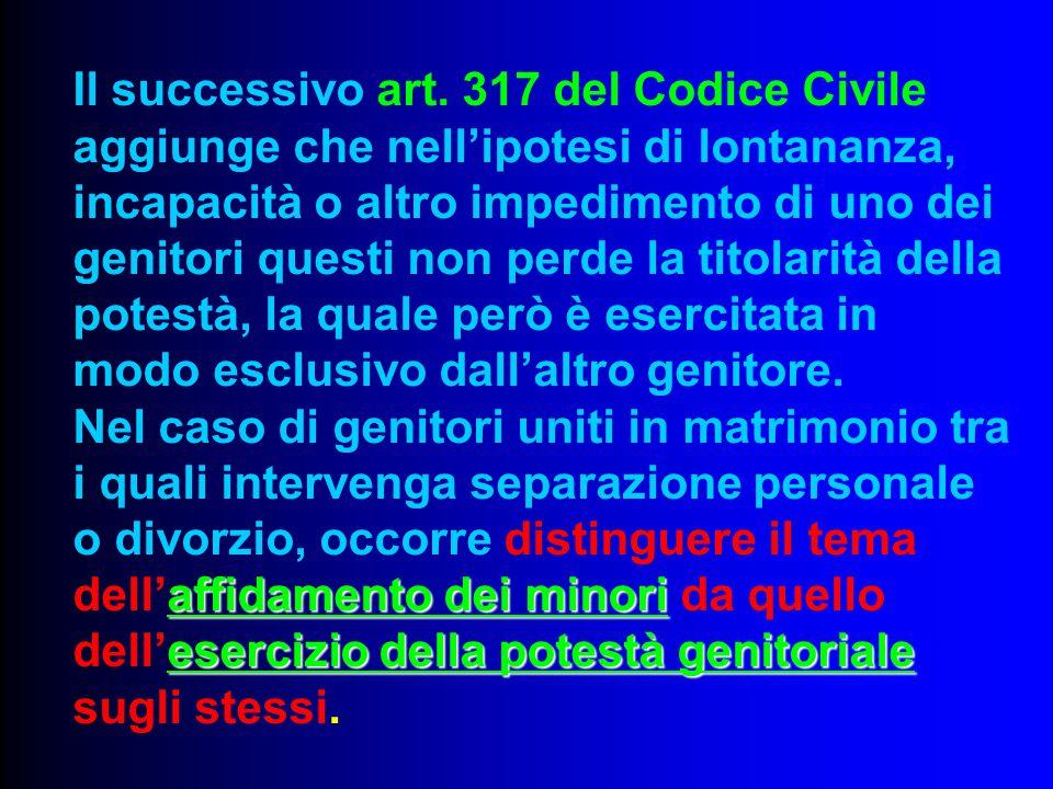 Il successivo art. 317 del Codice Civile aggiunge che nell'ipotesi di lontananza, incapacità o altro impedimento di uno dei genitori questi non perde