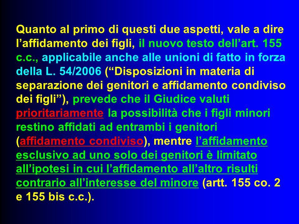 Quanto al primo di questi due aspetti, vale a dire l'affidamento dei figli, il nuovo testo dell'art. 155 c.c., applicabile anche alle unioni di fatto