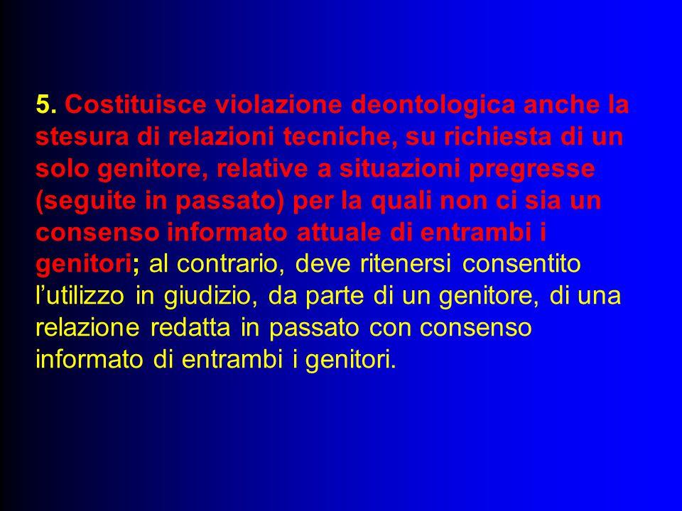 5. Costituisce violazione deontologica anche la stesura di relazioni tecniche, su richiesta di un solo genitore, relative a situazioni pregresse (segu
