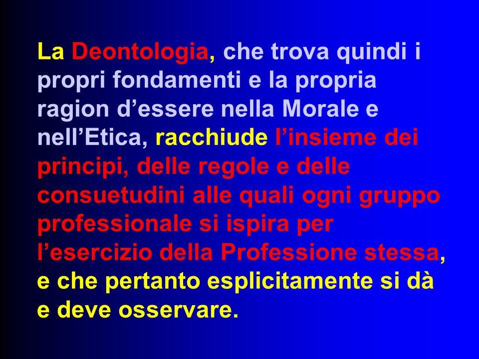 La Deontologia, che trova quindi i propri fondamenti e la propria ragion d'essere nella Morale e nell'Etica, racchiude l'insieme dei principi, delle r
